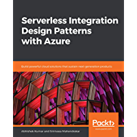 Serverless Integration Design Patterns with Azure: Build powerful cloud solutions that sustain next-generation products