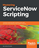 Mastering ServiceNow Scripting: Leverage JavaScript APIs to perform client-side and server-side scripting on ServiceNow…