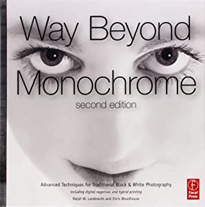 Way Beyond Monochrome 2e: Advanced Techniques for Traditional Black & White Photography including digital negatives