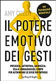 Il potere emotivo dei gesti: Presenza, autostima, sicurezza: usa il linguaggio del corpo per affrontare le sfide più difficili