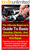 The Ultimate Beginner's Guide To Basic Gasoline, Electric, And Hybrid Car Maintenance and Repair: Essential, easy to understand, car advice from experts for all ages!