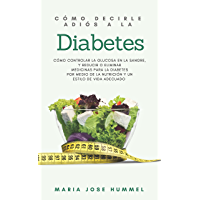Cómo Decirle Adiós a la Diabetes: Cómo controlar la glucosa en la sangre, y reducir o eliminar  medicinas para la diabetes  por medio de la nutrición y un  estilo de vida adecuado