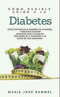 Cómo Decirle Adiós a la Diabetes: Cómo controlar la glucosa en la sangre, y