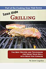 Sous Vide Grilling: The Best Recipes and Techniques for Using Your Grill with Sous Vide Cooking (Cooking Sous Vide) Paperback