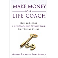 Make Money As A Life Coach: How to Become a Life Coach and Attract Your First Paying...