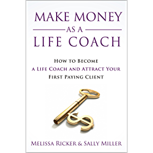 Make Money As A Life Coach: How to Become a Life Coach and Attract Your First Paying Client (Make Money From Home Book 5…
