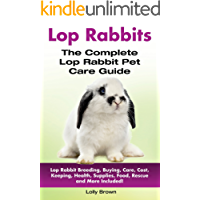 Lop Rabbits: Lop Rabbit Breeding, Buying, Care, Cost, Keeping, Health, Supplies, Food, Rescue and More Included! The Complete Lop Rabbit Pet Care Guide
