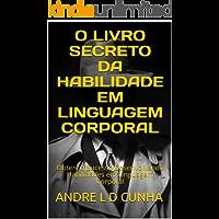 O LIVRO SECRETO DA HABILIDADE EM LINGUAGEM CORPORAL: Obtenha Sucesso Desenvolvendo Habilidades em Linguagem Corporal (Engenharia Humana 4)