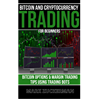 Bitcoin And Cryptocurrency Trading For Beginners: Bitcoin Options & Margin Trading Tips Using Trading Bots (English…