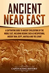 Ancient Near East: A Captivating Guide to Ancient Civilizations of the Middle East, Including Regions Such as Mesopotamia, Ancient Iran, Egypt, Anatolia, and the Levant Kindle Edition