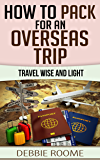 How to Pack for an Overseas Trip: Travel Wise and Light (Travel Wisdom Book 1)