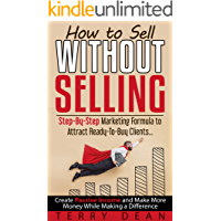 How to Sell Without Selling: Step-By-Step Marketing Formula to Attract Ready-to-Buy Clients...Create Passive Income and Make More Money While Making a Difference (English Edition)