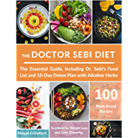 THE DOCTOR SEBI DIET: The Essential Guide, with 100 Plant-Based Recipes, Including Dr. Sebi's Food List and 10-Day Detox…