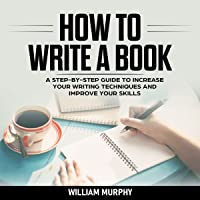 How to Write a Book: A Step-by-Step Guide to Increase Your Writing Techniques and Improve Your Skills