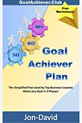 Goal Achiever Plan: The Simplified Plan used by Top Business Coaches - Attain any Goal in 3 Phases!