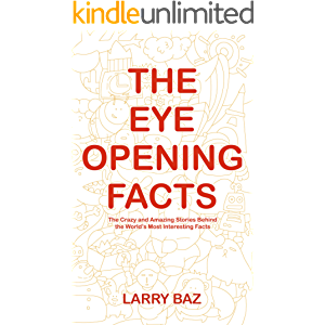 The Eye-Opening Facts: The Crazy and Amazing Stories Behind the World's Most Interesting Facts