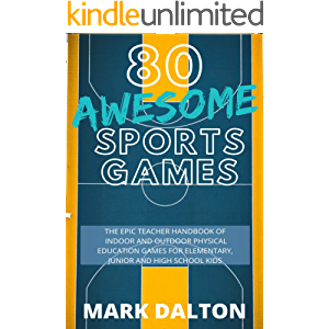 80 AWESOME SPORTS GAMES: THE EPIC TEACHER HANDBOOK OF 80 INDOOR AND OUTDOOR PHYSICAL EDUCATION GAMES FOR ELEMENTARY AND…