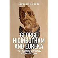 George Higinbotham and Eureka: The Struggle for Democracy in Colonial Victoria
