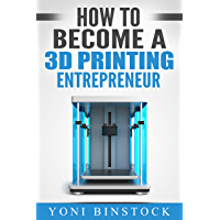 How to Become a 3D Printing Entrepreneur: The Top Book on How You Can Make Money With 3D Printing (English Edition)