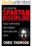Self-Discipline: Spartan Discipline: Resist Temptations and Conquer Your Long-Term Goals (Learn Self Confidence, Willpower, Motivation & True Discipline from the Great Spartans and Greek Gods)