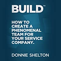 Build: How to Create a Phenomenal Team for Your Service Company