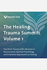 The Healing Trauma Summit: Volume 1: Transform Trauma with Advances in Neuroscience, Spiritual Psychology, and Embodied Approaches to Healing Audible Audiobook