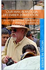 Our Man In Antigua: December 2016 Edition: An On the Ground Guide to La Antigua, Guatemala Kindle Edition