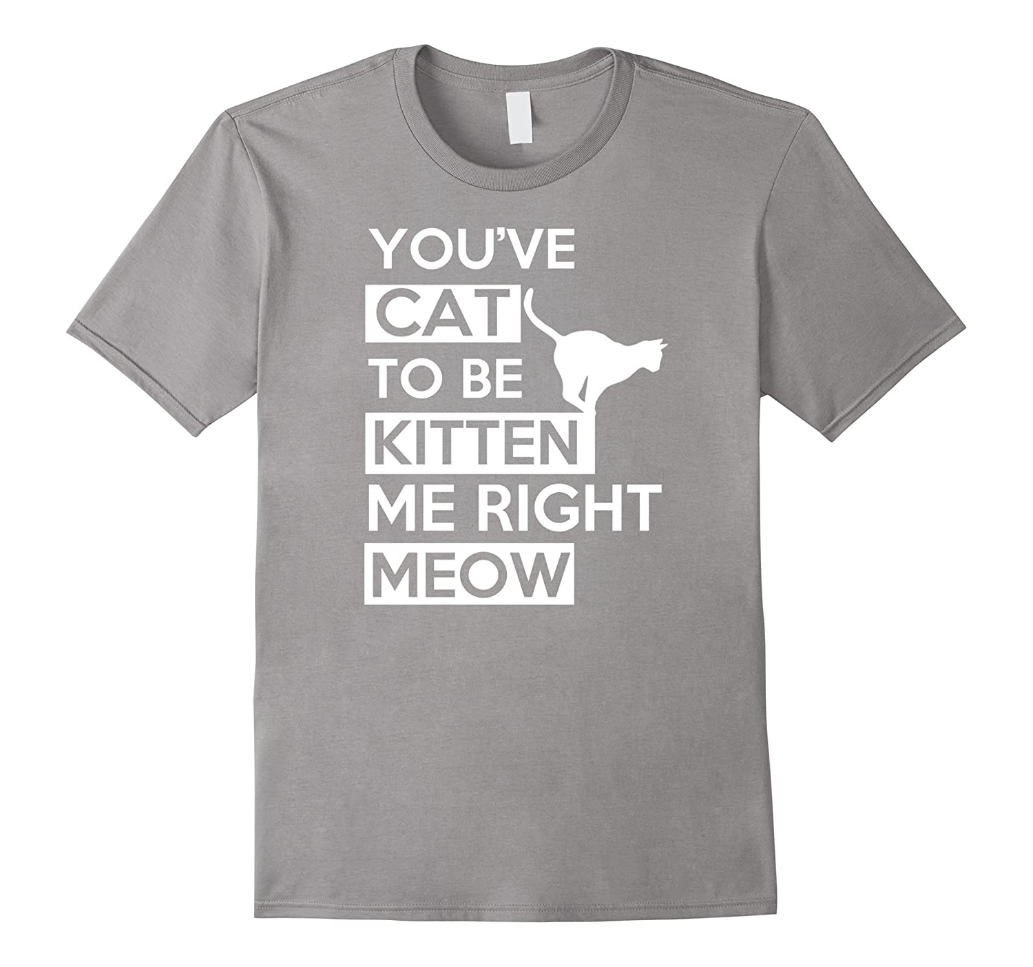 You've Cat to be Kitten Me Right Meow Funny T-Shirt Kitty-CL