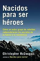 Nacidos Para Ser Héroes: Cómo Un Audaz Grupo De