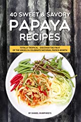 40 Sweet & Savory Papaya Recipes: Totally Tropical - Discover the Fruit of the Angels Celebrate National Papaya Month Kindle Edition