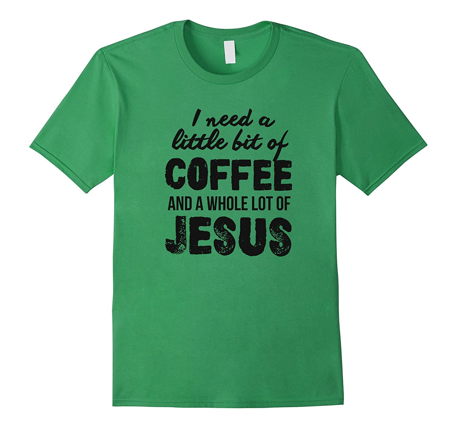 I Need A Little Bit Of Coffee And A Whole Lot Of Jesus Tee-RT