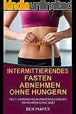 Kurzzeitfasten: Intermittierendes Fasten: Abnehmen ohne hungern & Fett verbrennen und erfolgreich abnehmen ohne Diät  (Teilzeitdiät, 5 2 Diät, 16 8 Diät, Idealgewicht, mühelos abnehmen)
