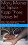 Mary Mother of Triplets - Keep Those Babies In!: What a Triplet pregnancy is like from the Mother/Patient's Point of View