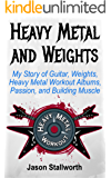 Heavy Metal and Weights: My Story of Guitar, Weights, Heavy Metal Workout Albums, Passion, and Building Muscle (English Edition)