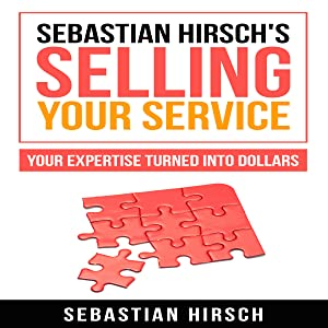 Sebastian Hirsch's Selling Your Service: Your Expertise Turned into Dollars