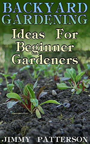Backyard Gardening: Ideas For Beginner Gardeners: (Gardening; Organic Gardening)