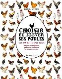 Choisir et élever ses poules: Les 100 meilleures races