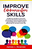 Improve Communication Skills: A Beginner's Guide to Overcome Social Anxiety and to Improve Your Conversation; Improving Self-Esteem and Confidence to Communicate Effectively for Success in Your