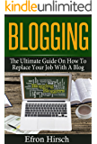 Blogging: The Ultimate Guide On How To Replace Your Job With A Blog (Blogging, Make Money Blogging, Blog, Blogging For Profit, Blogging For Beginners Book 1)
