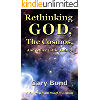 Rethinking God, the Cosmos, and Other Little Things: A Journey from Belief to Reason