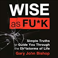 Wise as Fu*k: Simple Truths to Guide You Through the Sh*tstorms in Life