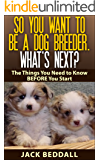 So You Want to be a Dog Breeder. What's Next?: Things You Need to Know Before You Start