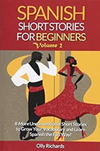 Spanish Short Stories For Beginners Volume 2: 8 More Unconventional Short Stories to Grow Your Vocabulary and Learn Spanish the Fun Way! (Spanish and English Edition)