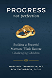 Progress not Perfection: Building a Powerful Marriage While Raising Challenging Children