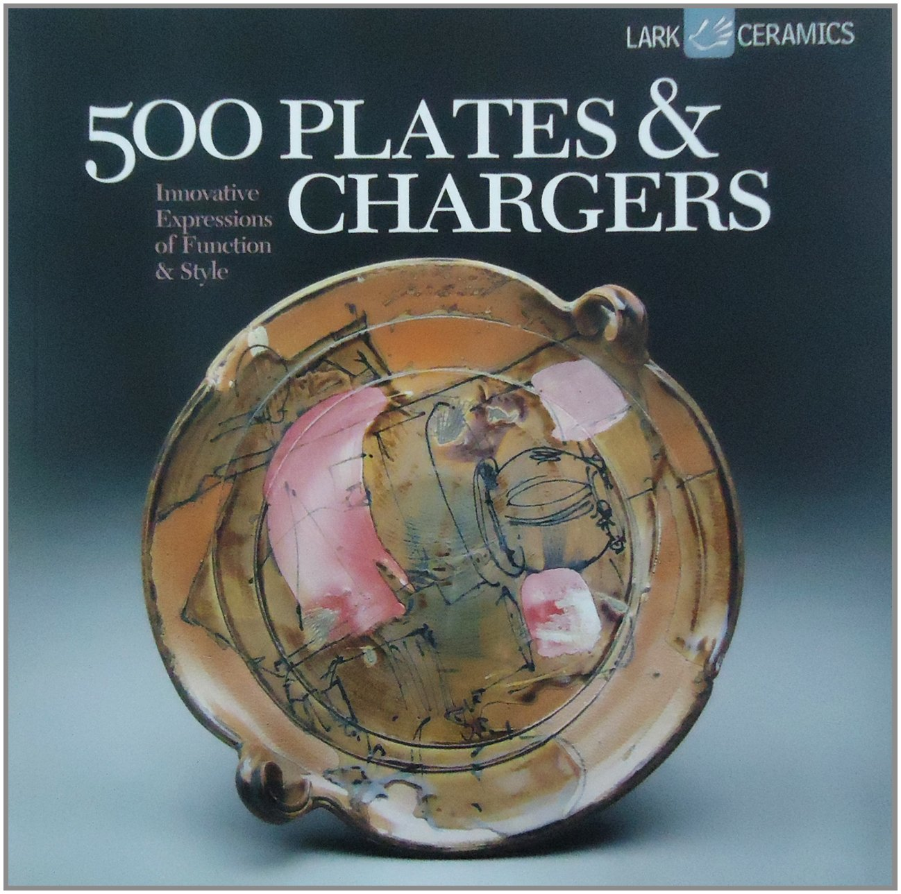 500 Plates & Chargers: Innovative Expressions of Function & Style (500 Series)