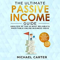 The Ultimate Passive Income Guide: Multiple Streams of Income Secrets: Analysis of the 10 Most Reliable & Profitable Online Business Ideas Including Blogging, Affiliate Marketing, Dropshipping, Ecommerce, Amazon FBA, Self-Publishing
