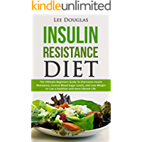 Insulin Resistance Diet: The Ultimate Beginners Guide To Overcome Insulin Resistance, Control Blood Sugar Levels, and Lose Weight to Live a Healthier and ... lose weight, diabetes prevention, health)