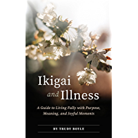 Ikigai and Illness: A Guide to Living Fully with Purpose, Meaning & Joyful Moments (English Edition)