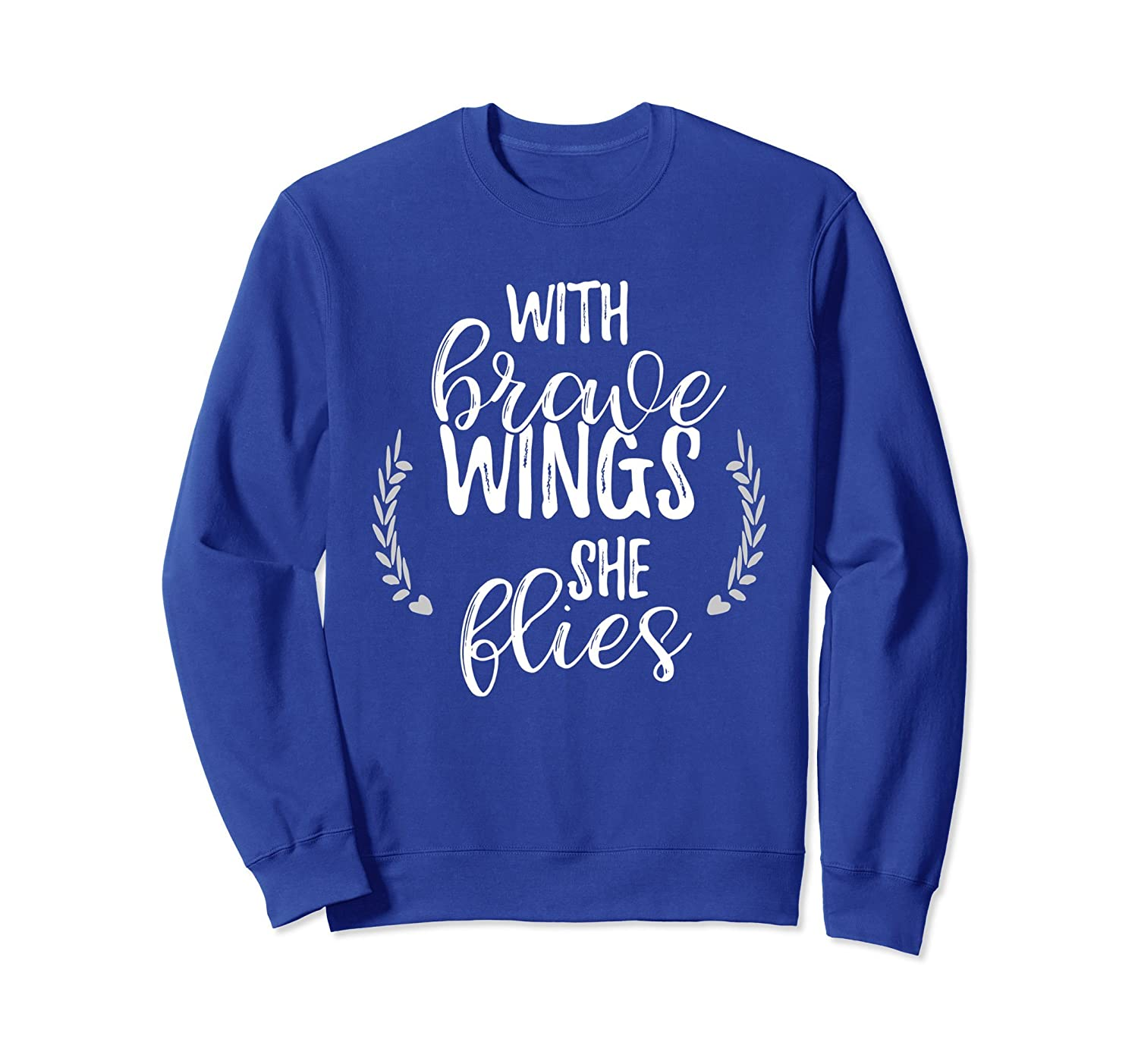 With Brave Wings She Flies Sweatshirt Women, Positive Quote-ah my shirt one gift