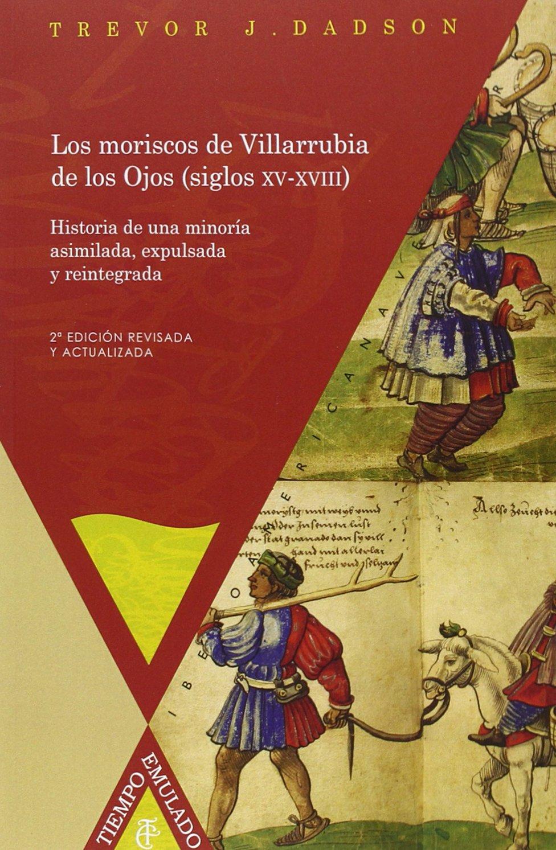 Los Moriscos de Villarrubia de los Ojos (siglos XV-XVIII). Historia de una minoría asimilada, expulsada y reintegrada. 2ªedición revisada y actualizada. (Spanish Edition) pdf